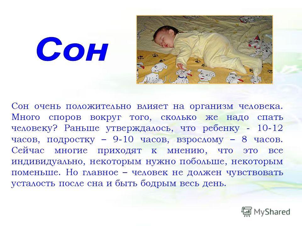 Сон очень положительно влияет на организм человека. Много споров вокруг того, сколько же надо спать человеку? Раньше утверждалось, что ребенку - 10-12 часов, подростку – 9-10 часов, взрослому – 8 часов. Сейчас многие приходят к мнению, что это все ин