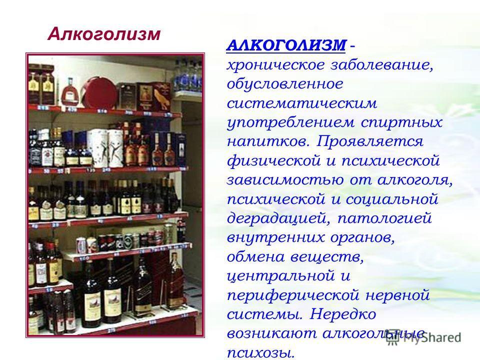 Алкоголизм АЛКОГОЛИЗМ - хроническое заболевание, обусловленное систематическим употреблением спиртных напитков. Проявляется физической и психической зависимостью от алкоголя, психической и социальной деградацией, патологией внутренних органов, обмена