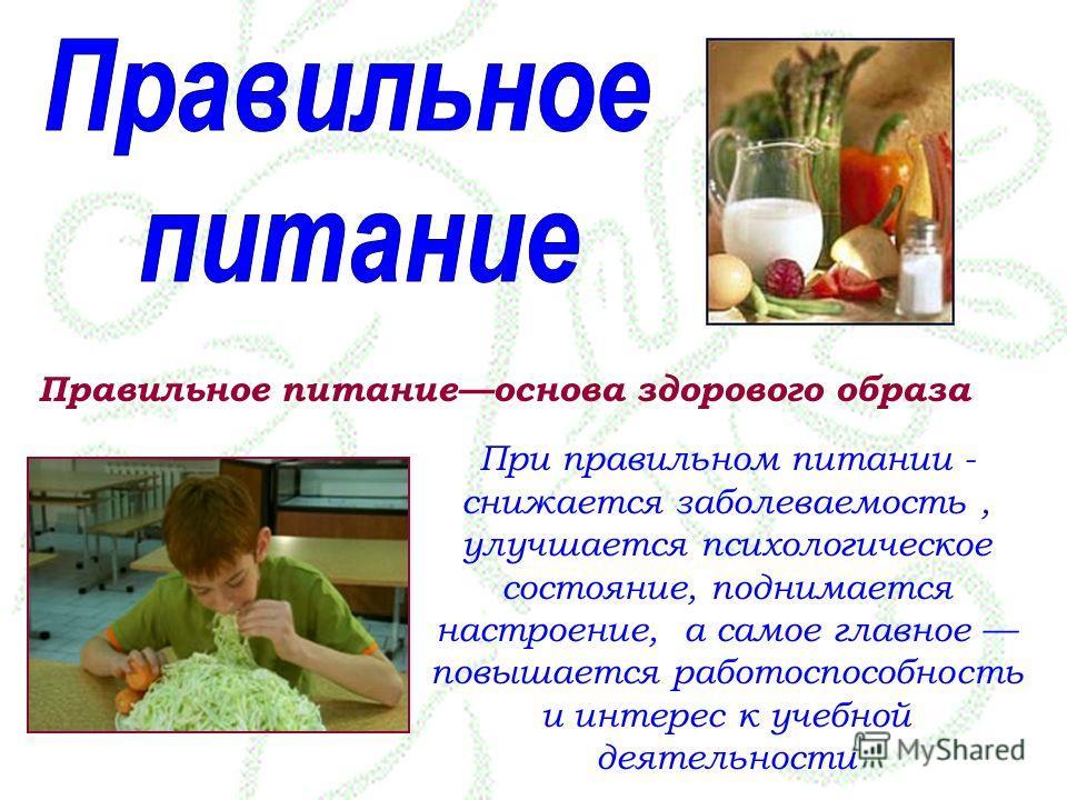 Правильное питаниеоснова здорового образа При правильном питании - снижается заболеваемость, улучшается психологическое состояние, поднимается настроение, а самое главное повышается работоспособность и интерес к учебной деятельности