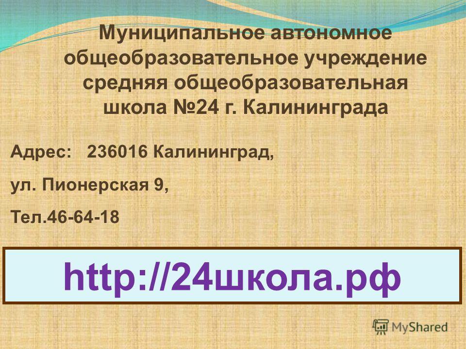 Муниципальное автономное общеобразовательное учреждение средняя общеобразовательная школа 24 г. Калининграда Адрес: 236016 Калининград, ул. Пионерская 9, Тел.46-64-18 http://24школа.рф