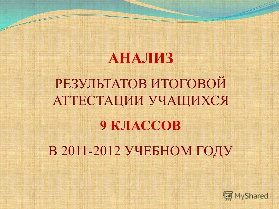 АНАЛИЗ РЕЗУЛЬТАТОВ ИТОГОВОЙ АТТЕСТАЦИИ УЧАЩИХСЯ 9 КЛАССОВ В 2011-2012 УЧЕБНОМ ГОДУ