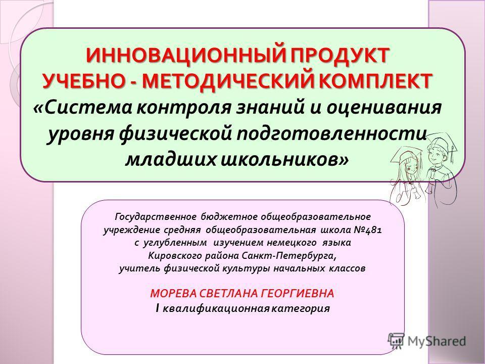 ИННОВАЦИОННЫЙ ИННОВАЦИОННЫЙ ПРОДУКТ УЧЕБНО УЧЕБНО - МЕТОДИЧЕСКИЙ МЕТОДИЧЕСКИЙ КОМПЛЕКТ « Система контроля знаний и оценивания уровня физической подготовленности младших школьников » Государственное бюджетное общеобразовательное учреждение средняя общ