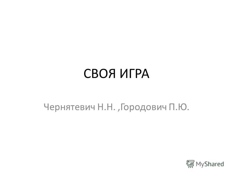СВОЯ ИГРА Чернятевич Н.Н.,Городович П.Ю.