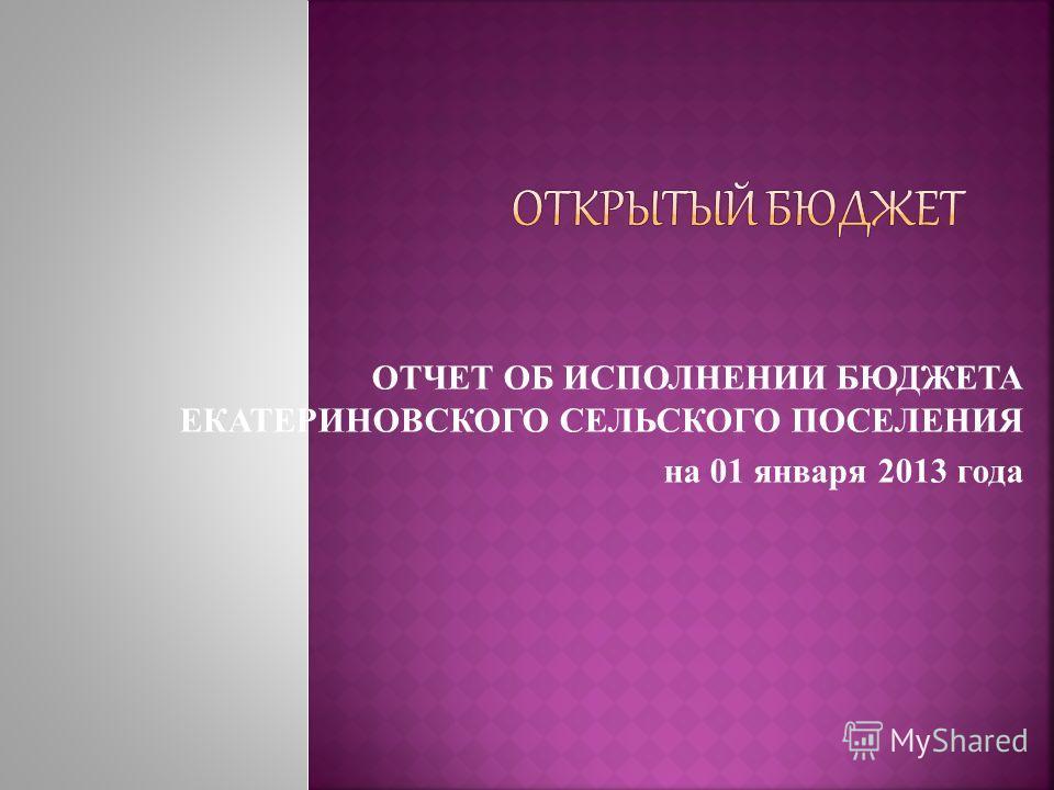 ОТЧЕТ ОБ ИСПОЛНЕНИИ БЮДЖЕТА ЕКАТЕРИНОВСКОГО СЕЛЬСКОГО ПОСЕЛЕНИЯ на 01 января 2013 года