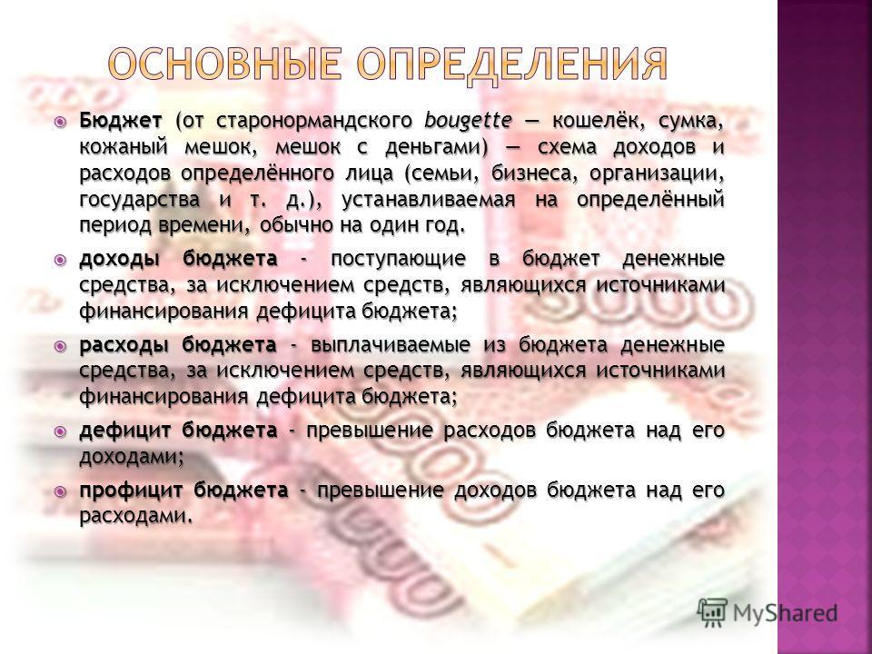 Бюджет (от старонормандского bougette кошелёк, сумка, кожаный мешок, мешок с деньгами) схема доходов и расходов определённого лица (семьи, бизнеса, организации, государства и т. д.), устанавливаемая на определённый период времени, обычно на один год.