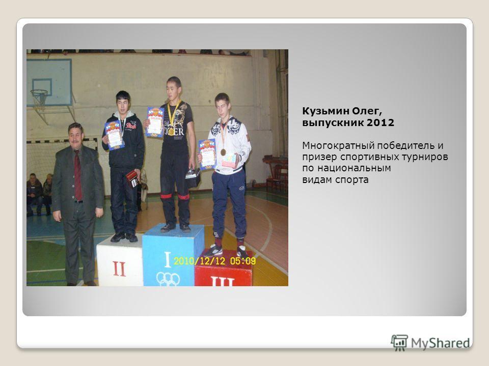 Кузьмин Олег, выпускник 2012 Многократный победитель и призер спортивных турниров по национальным видам спорта