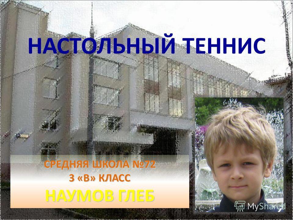 СРЕДНЯЯ ШКОЛА 72 3 «В» КЛАСС НАУМОВ ГЛЕБ НАСТОЛЬНЫЙ ТЕННИС