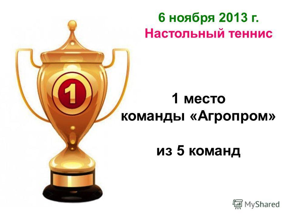 6 ноября 2013 г. Настольный теннис 1 место команды «Агропром» из 5 команд