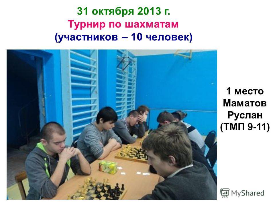 31 октября 2013 г. Турнир по шахматам (участников – 10 человек) 1 место Маматов Руслан (ТМП 9-11)