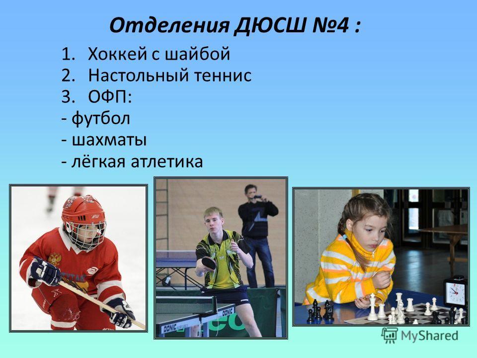 Отделения ДЮСШ 4 : 1.Хоккей с шайбой 2.Настольный теннис 3.ОФП: - футбол - шахматы - лёгкая атлетика