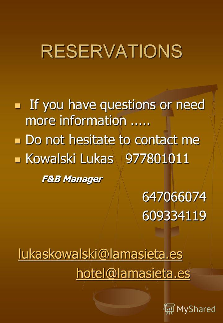 RESERVATIONS If you have questions or need more information..... If you have questions or need more information..... Do not hesitate to contact me Do not hesitate to contact me Kowalski Lukas 977801011 Kowalski Lukas 977801011 F&B Manager F&B Manager
