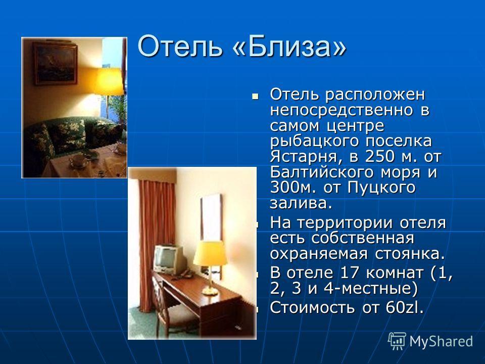 Отель «Близа» Отель расположен непосредственно в самом центре рыбацкого поселка Ястарня, в 250 м. от Балтийского моря и 300м. от Пуцкого залива. Отель расположен непосредственно в самом центре рыбацкого поселка Ястарня, в 250 м. от Балтийского моря и