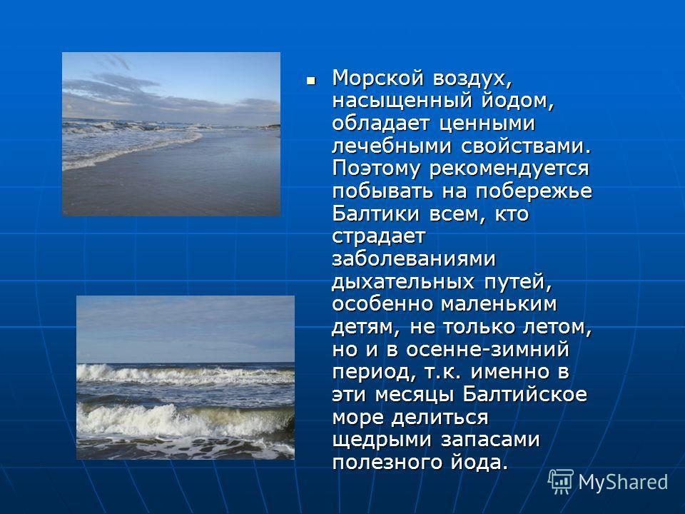 Морской воздух, насыщенный йодом, обладает ценными лечебными свойствами. Поэтому рекомендуется побывать на побережье Балтики всем, кто страдает заболеваниями дыхательных путей, особенно маленьким детям, не только летом, но и в осенне-зимний период, т
