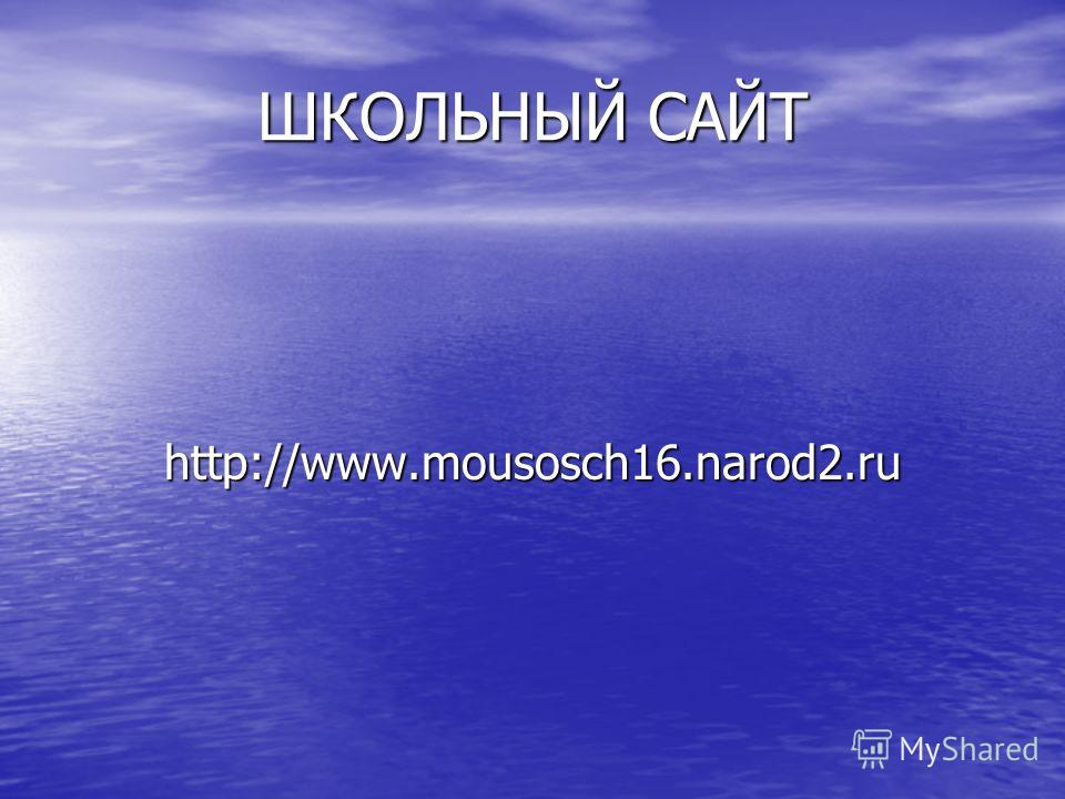 ШКОЛЬНЫЙ САЙТ http://www.mousosch16.narod2.ru