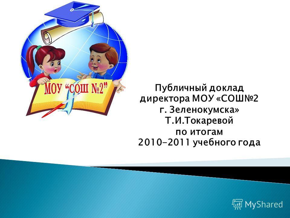 Публичный доклад директора МОУ «СОШ2 г. Зеленокумска» Т.И.Токаревой по итогам 2010-2011 учебного года