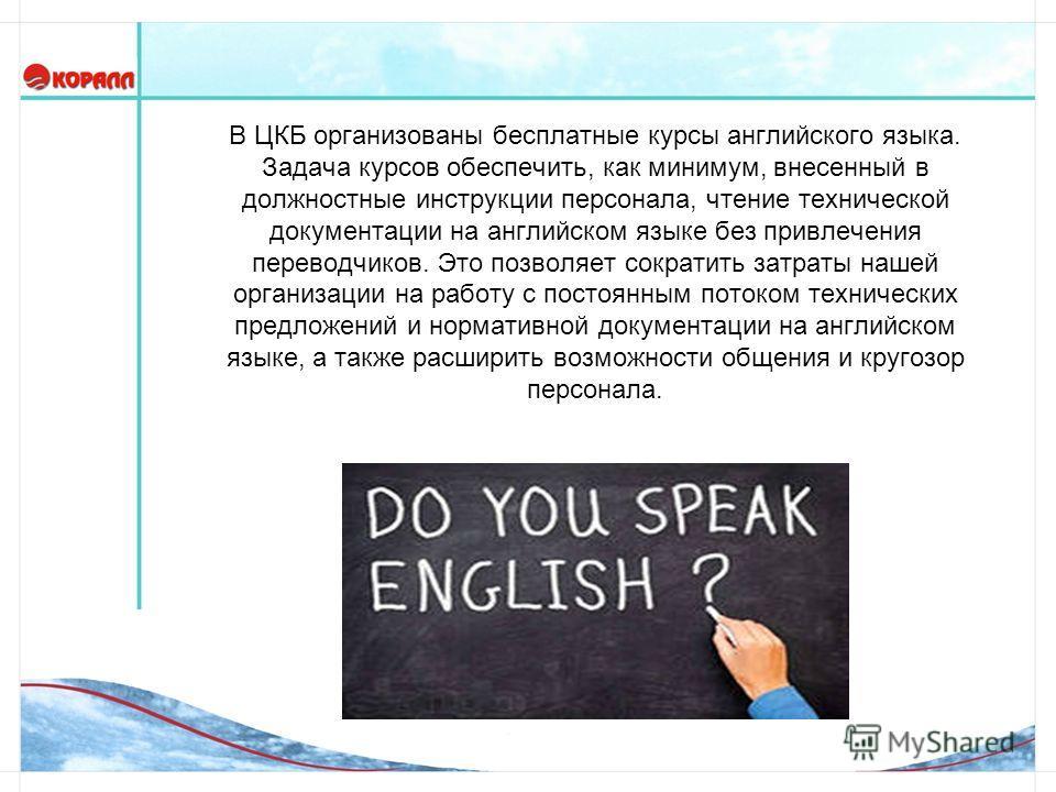 В ЦКБ организованы бесплатные курсы английского языка. Задача курсов обеспечить, как минимум, внесенный в должностные инструкции персонала, чтение технической документации на английском языке без привлечения переводчиков. Это позволяет сократить затр