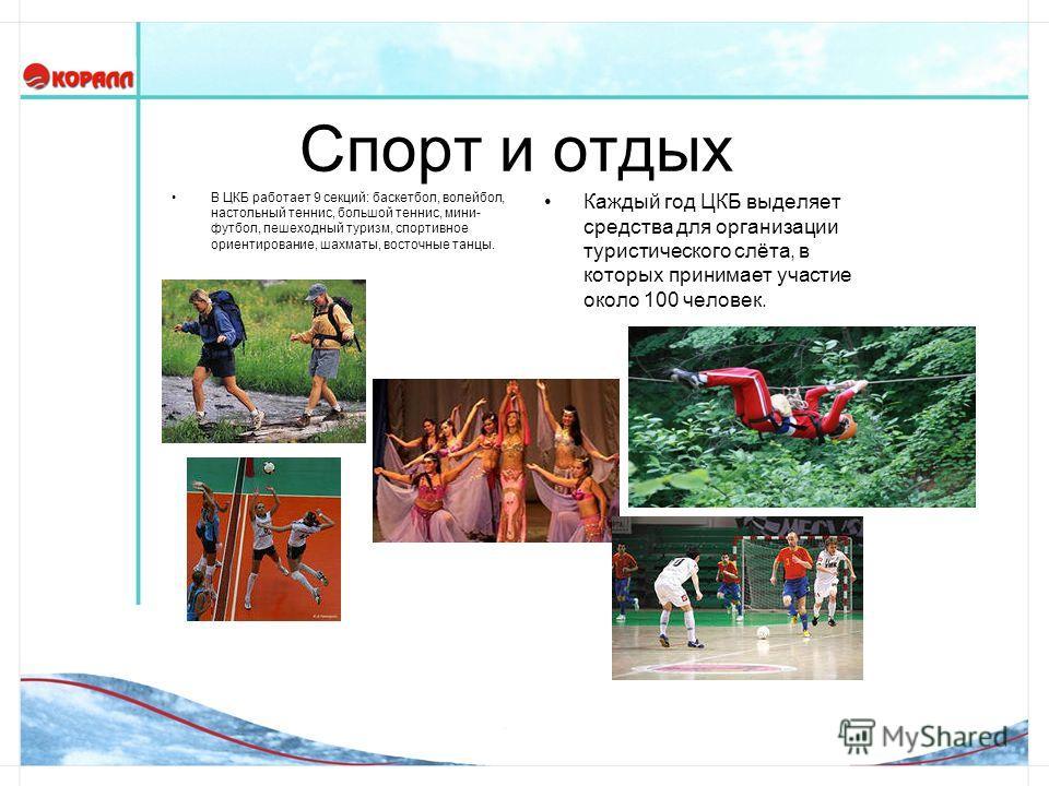 Спорт и отдых В ЦКБ работает 9 секций: баскетбол, волейбол, настольный теннис, большой теннис, мини- футбол, пешеходный туризм, спортивное ориентирование, шахматы, восточные танцы. Каждый год ЦКБ выделяет средства для организации туристического слёта