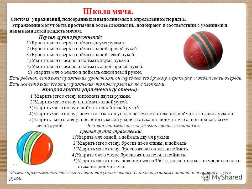 Школа мяча. Система упражнений, подобранных и выполняемых в определенном порядке. Упражнения могут быть простыми и более сложными., подбирают в соответствии с умениями и навыками детей владеть мячом. Первая группа упражнений: 1) Бросить мяч вверх и п