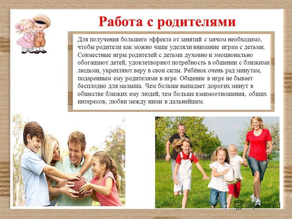 Для получения большего эффекта от занятий с мячом необходимо, чтобы родители как можно чаще уделяли внимание играм с детьми. Совместные игры родителей с детьми духовно и эмоционально обогащают детей, удовлетворяют потребность в общении с близкими люд