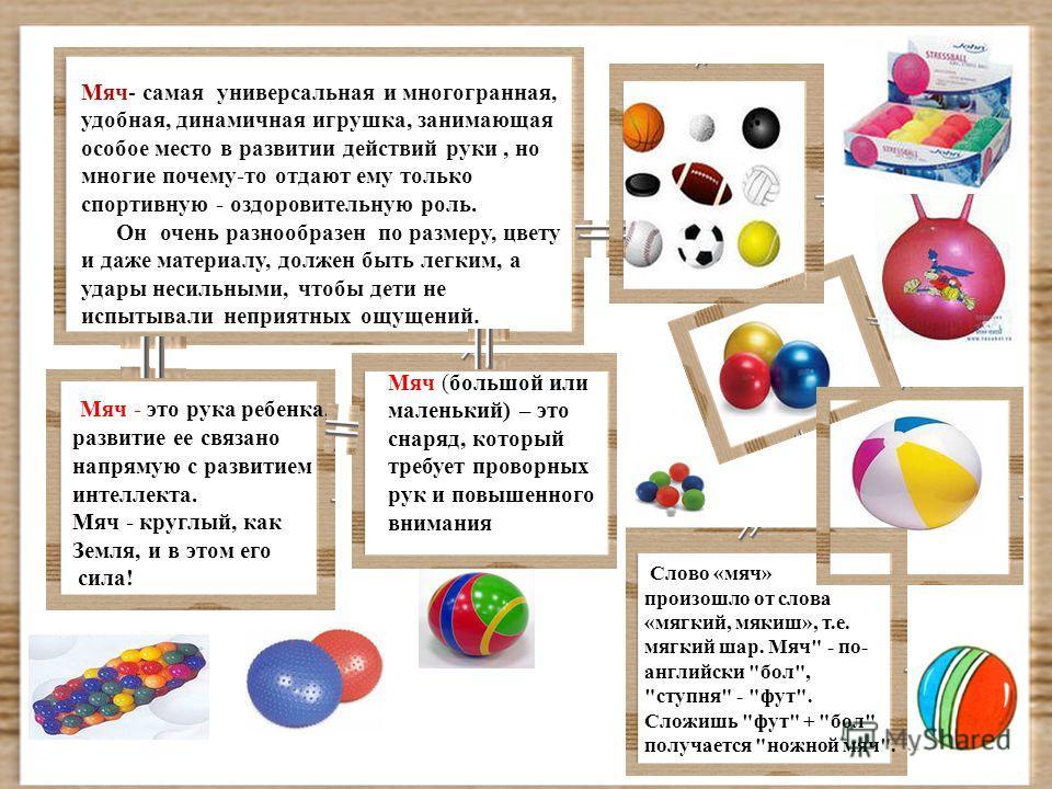 Мяч- самая универсальная и многогранная, удобная, динамичная игрушка, занимающая особое место в развитии действий руки, но многие почему-то отдают ему только спортивную - оздоровительную роль. Он очень разнообразен по размеру, цвету и даже материалу,