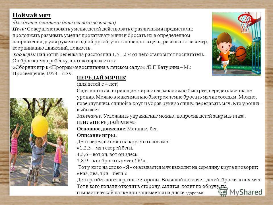 Поймай мяч (для детей младшего дошкольного возраста) Цель: Совершенствовать умение детей действовать с различными предметами; продолжать развивать умения прокатывать мячи и бросать их в определенном направлении двумя руками и одной рукой; учить попад
