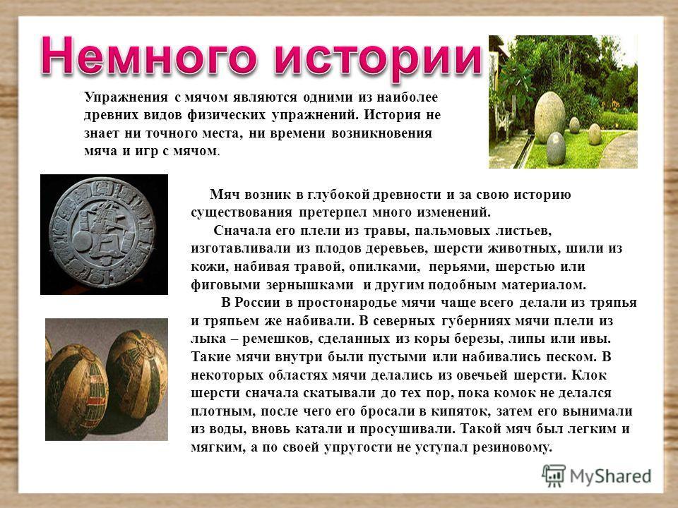 Упражнения с мячом являются одними из наиболее древних видов физических упражнений. История не знает ни точного места, ни времени возникновения мяча и игр с мячом. Мяч возник в глубокой древности и за свою историю существования претерпел много измене