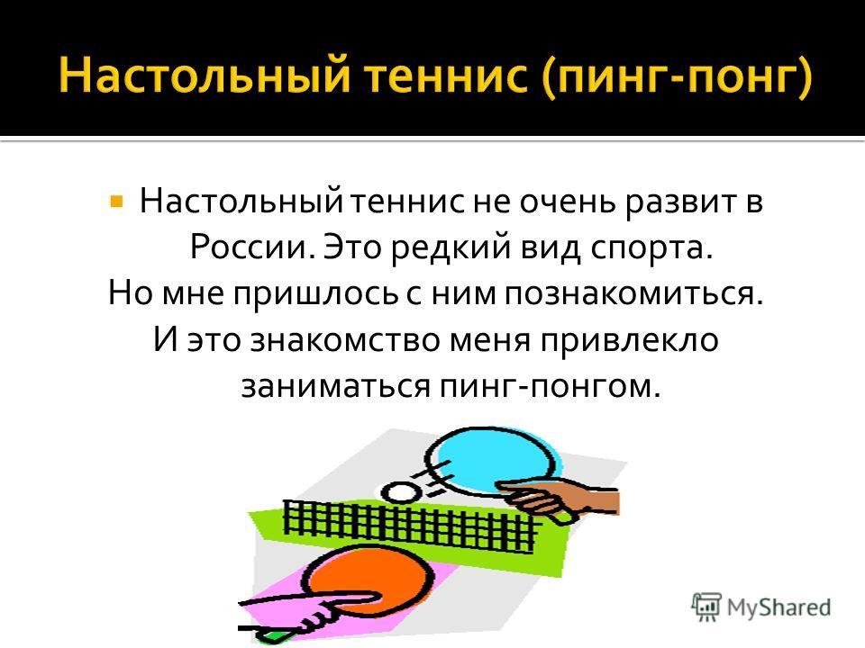 Настольный теннис не очень развит в России. Это редкий вид спорта. Но мне пришлось с ним познакомиться. И это знакомство меня привлекло заниматься пинг-понгом.