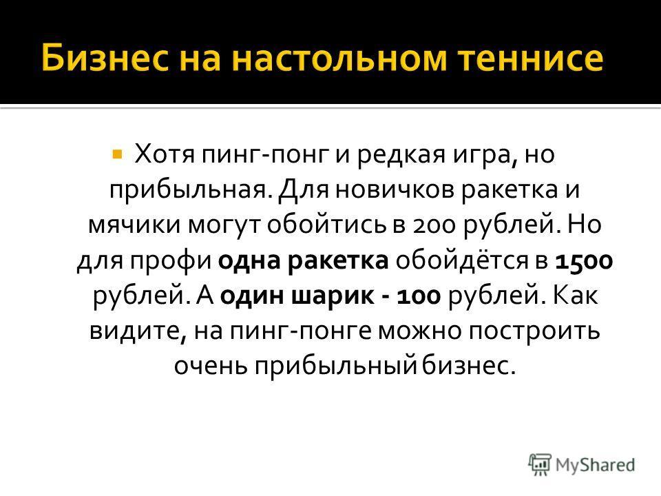 Хотя пинг-понг и редкая игра, но прибыльная. Для новичков ракетка и мячики могут обойтись в 200 рублей. Но для профи одна ракетка обойдётся в 1500 рублей. А один шарик - 100 рублей. Как видите, на пинг-понге можно построить очень прибыльный бизнес.