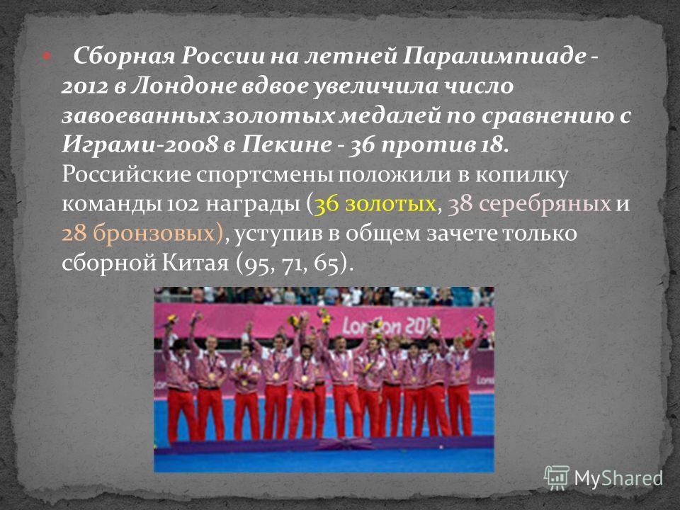 Сборная России на летней Паралимпиаде - 2012 в Лондоне вдвое увеличила число завоеванных золотых медалей по сравнению с Играми-2008 в Пекине - 36 против 18. Российские спортсмены положили в копилку команды 102 награды (36 золотых, 38 серебряных и 28