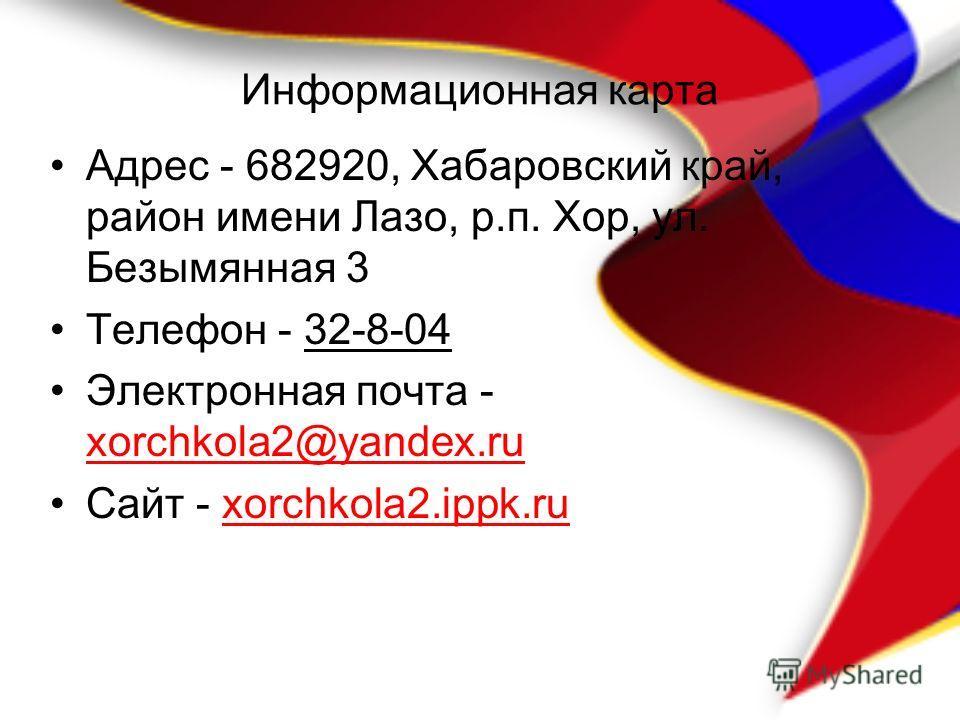Информационная карта Адрес - 682920, Хабаровский край, район имени Лазо, р.п. Хор, ул. Безымянная 3 Телефон - 32-8-04 Электронная почта - xorchkola2@yandex.ru Сайт - xorchkola2.ippk.ru