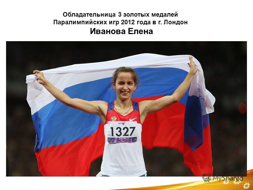 Обладательница 3 золотых медалей Паралимпийских игр 2012 года в г. Лондон Иванова Елена