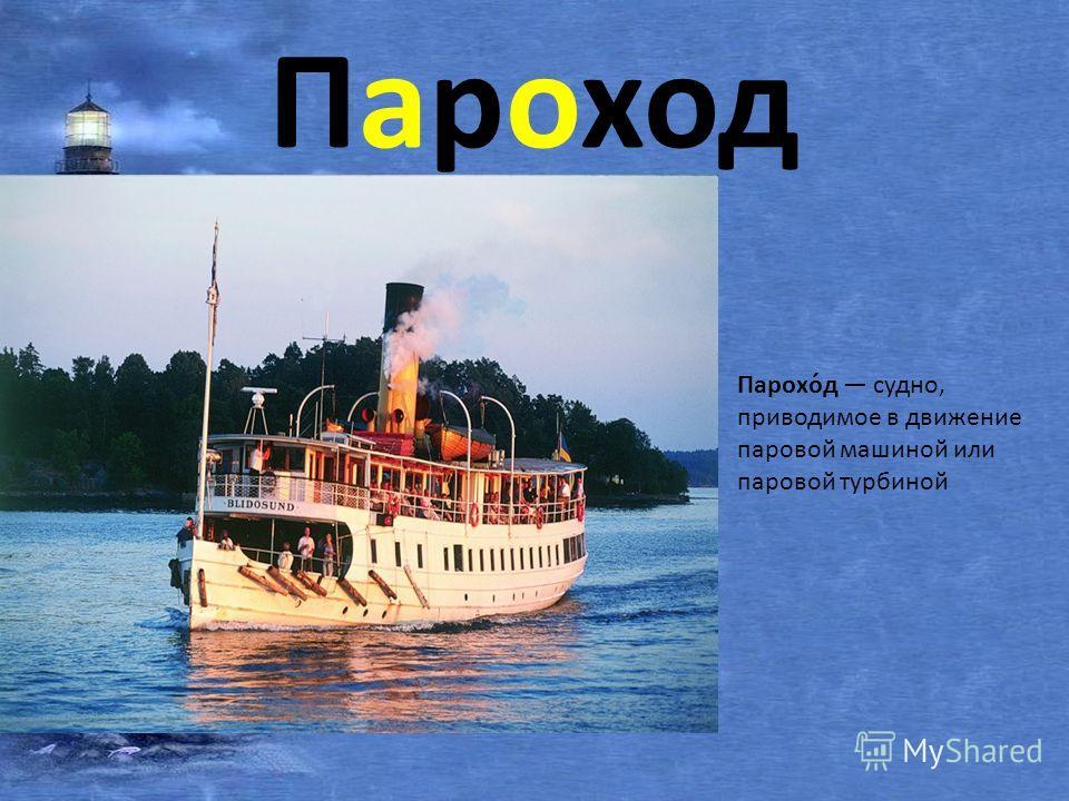 Пароход Парохо́д судно, приводимое в движение паровой машиной или паровой турбиной