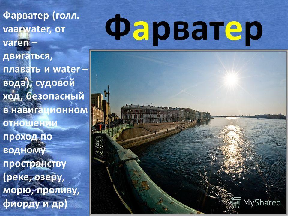 Фарватер Фарватер (голл. vaarwater, от varen – двигаться, плавать и water – вода), судовой ход, безопасный в навигационном отношении проход по водному пространству (реке, озеру, морю, проливу, фиорду и др)