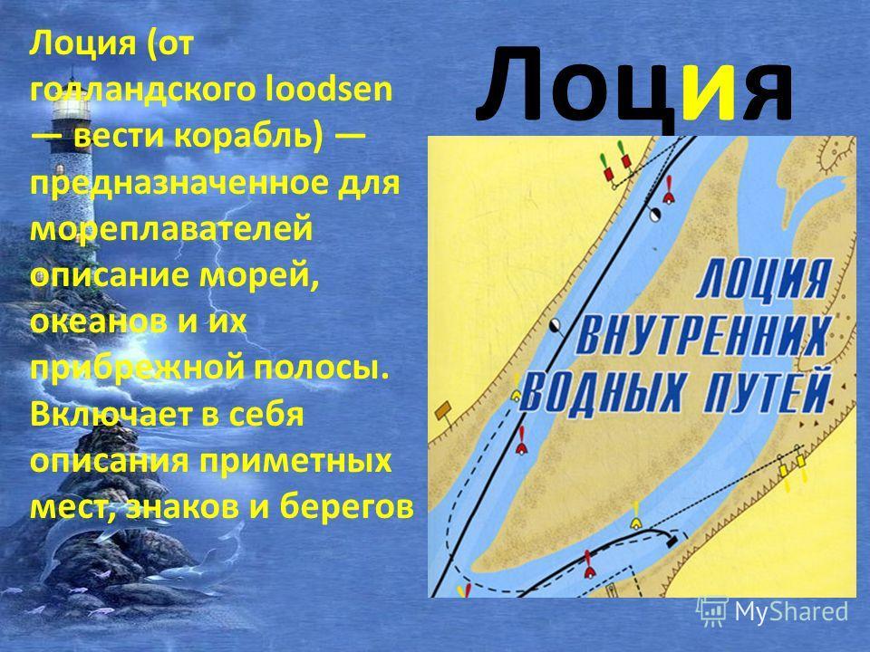 Лоция Лоция (от голландского loodsen вести корабль) предназначенное для мореплавателей описание морей, океанов и их прибрежной полосы. Включает в себя описания приметных мест, знаков и берегов