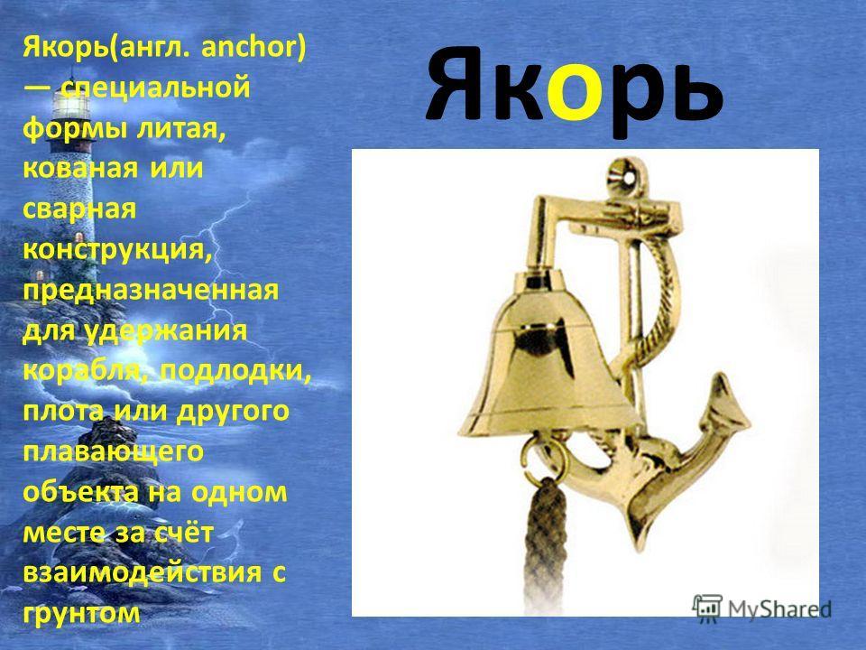 Якорь Якорь(англ. anchor) специальной формы литая, кованая или сварная конструкция, предназначенная для удержания корабля, подлодки, плота или другого плавающего объекта на одном месте за счёт взаимодействия с грунтом