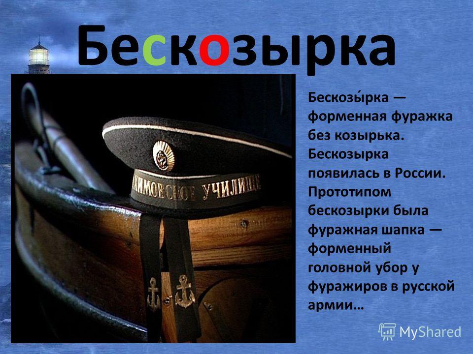 Бескозырка Бескозы́рка форменная фуражка без козырька. Бескозырка появилась в России. Прототипом бескозырки была фуражная шапка форменный головной убор у фуражиров в русской армии…