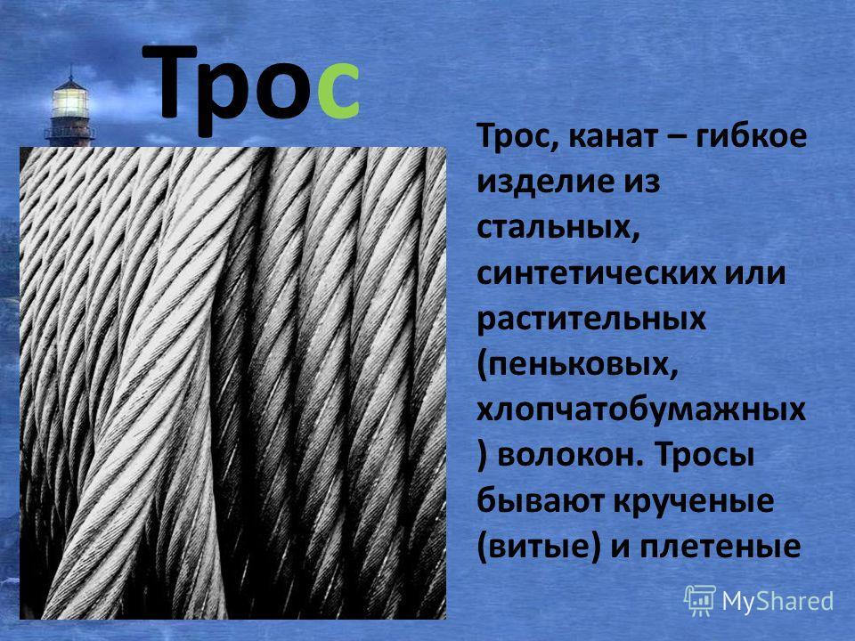 Трос Трос, канат – гибкое изделие из стальных, синтетических или растительных (пеньковых, хлопчатобумажных ) волокон. Тросы бывают крученые (витые) и плетеные