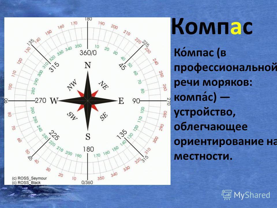 Компас Ко́мпас (в профессиональной речи моряков: компа́с) устройство, облегчающее ориентирование на местности.