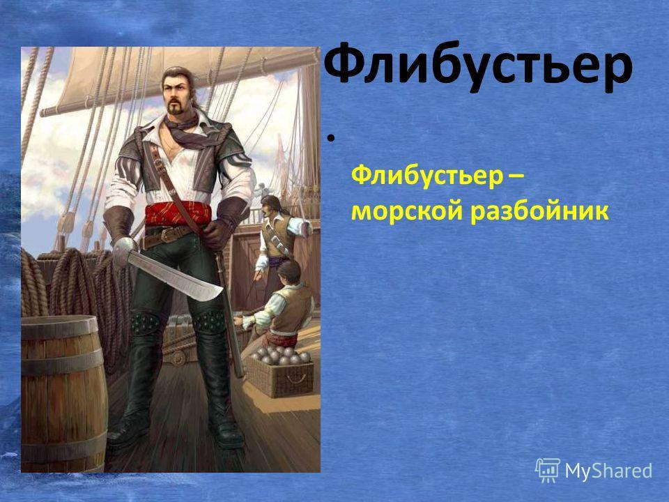 Флибустьер Флибустьер – морской разбойник