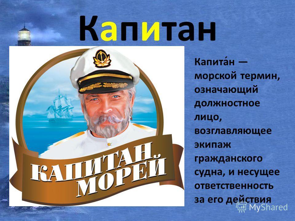 Капитан Капита́н морской термин, означающий должностное лицо, возглавляющее экипаж гражданского судна, и несущее ответственность за его действия