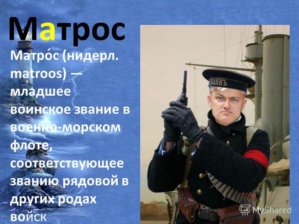 Матрос Матро́с (нидерл. matroos) младшее воинское звание в военно-морском флоте, соответствующее званию рядовой в других родах войск