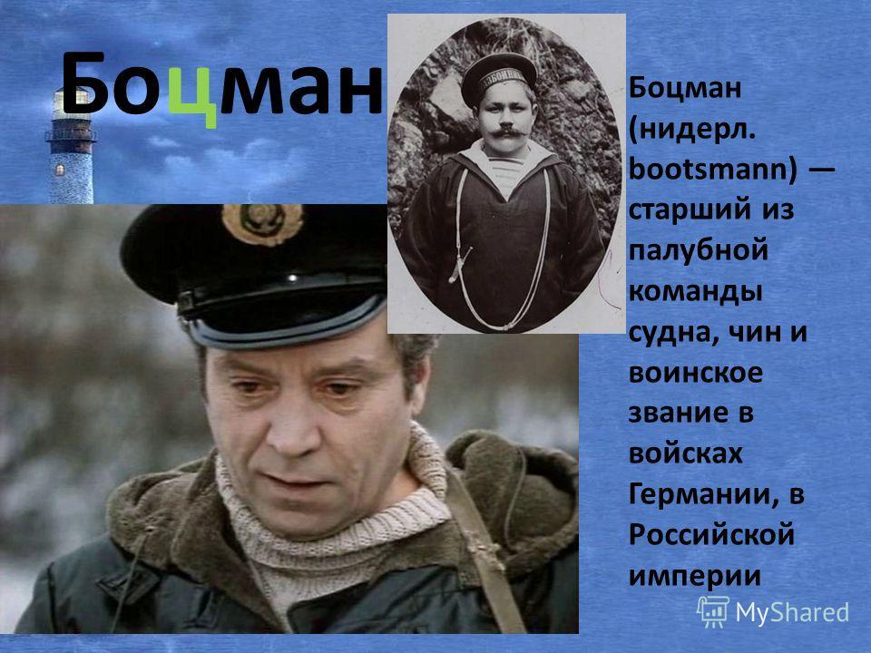 Боцман Боцман (нидерл. bootsmann) старший из палубной команды судна, чин и воинское звание в войсках Германии, в Российской империи