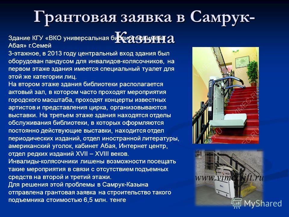Грантовая заявка в Самрук- Казына Здание КГУ «ВКО универсальная библиотека имени Абая» г.Семей 3-этажное, в 2013 году центральный вход здания был оборудован пандусом для инвалидов-колясочников, на первом этаже здания имеется специальный туалет для эт