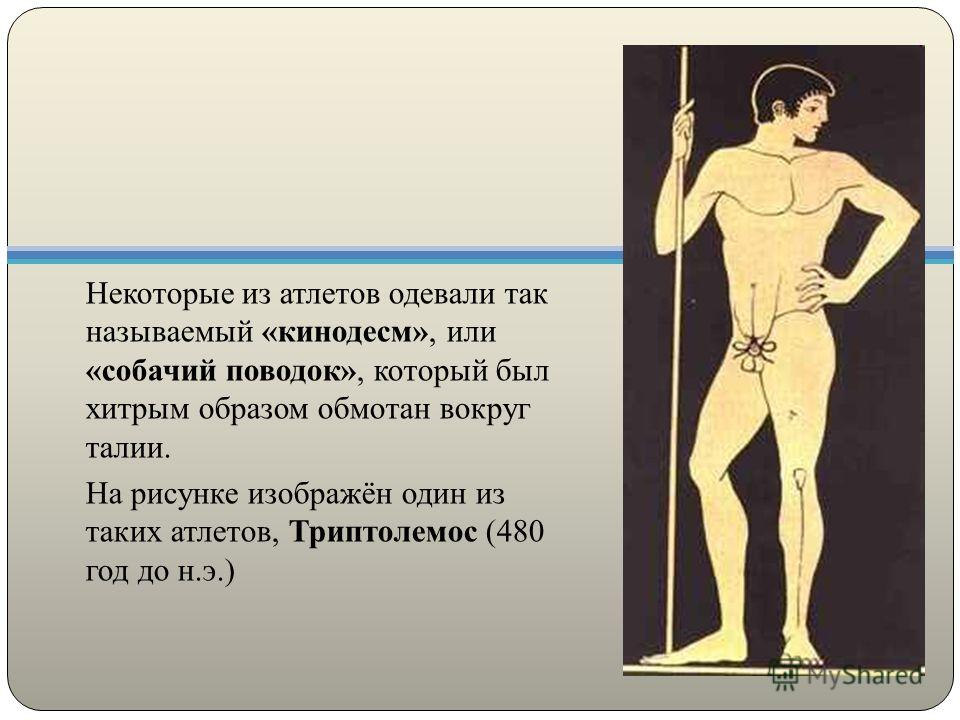 Некоторые из атлетов одевали так называемый «кинодесм», или «собачий поводок», который был хитрым образом обмотан вокруг талии. На рисунке изображён один из таких атлетов, Триптолемос (480 год до н.э.)