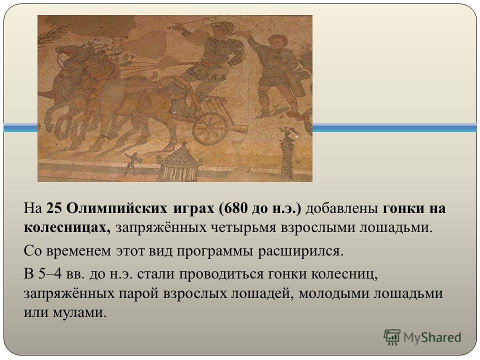 На 25 Олимпийских играх (680 до н.э.) добавлены гонки на колесницах, запряжённых четырьмя взрослыми лошадьми. Со временем этот вид программы расширился. В 5–4 вв. до н.э. стали проводиться гонки колесниц, запряжённых парой взрослых лошадей, молодыми