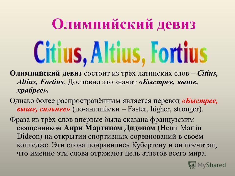 Олимпийский девиз Олимпийский девиз состоит из трёх латинских слов – Citius, Altius, Fortius. Дословно это значит «Быстрее, выше, храбрее». Однако более распространённым является перевод «Быстрее, выше, сильнее» (по-английски – Faster, higher, strong