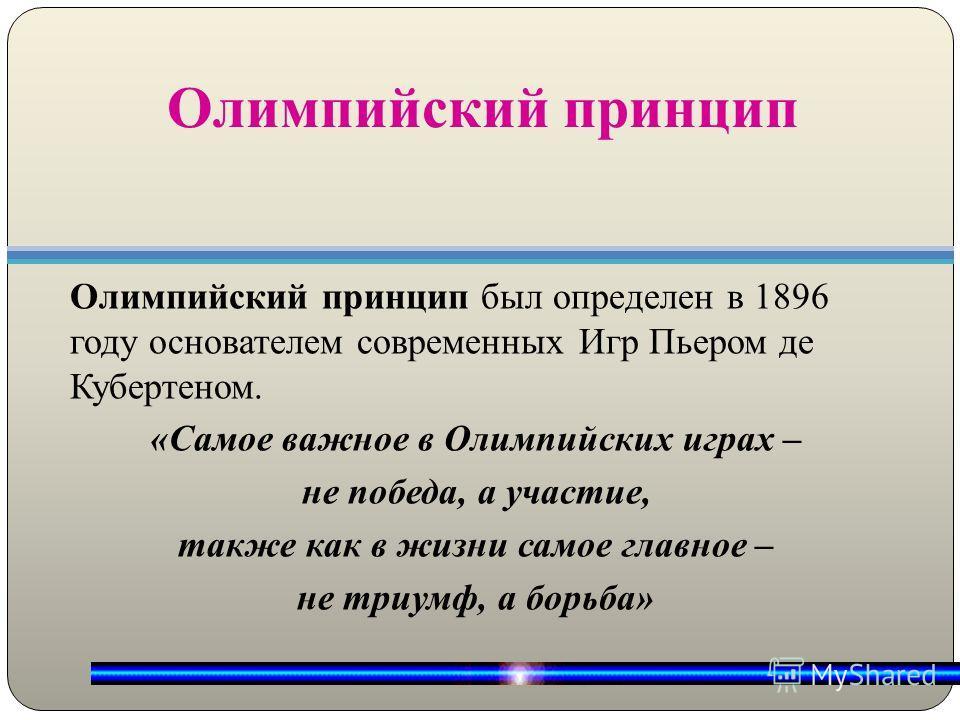 Олимпийский принцип Олимпийский принцип был определен в 1896 году основателем современных Игр Пьером де Кубертеном. «Самое важное в Олимпийских играх – не победа, а участие, также как в жизни самое главное – не триумф, а борьба»