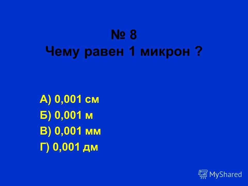 8 Чему равен 1 микрон ? А) 0,001 см Б) 0,001 м В) 0,001 мм Г) 0,001 дм