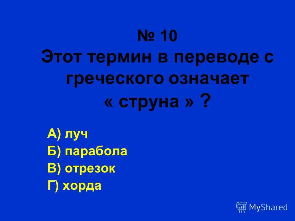 10 Этот термин в переводе с греческого означает « струна » ? А) луч Б) парабола В) отрезок Г) хорда