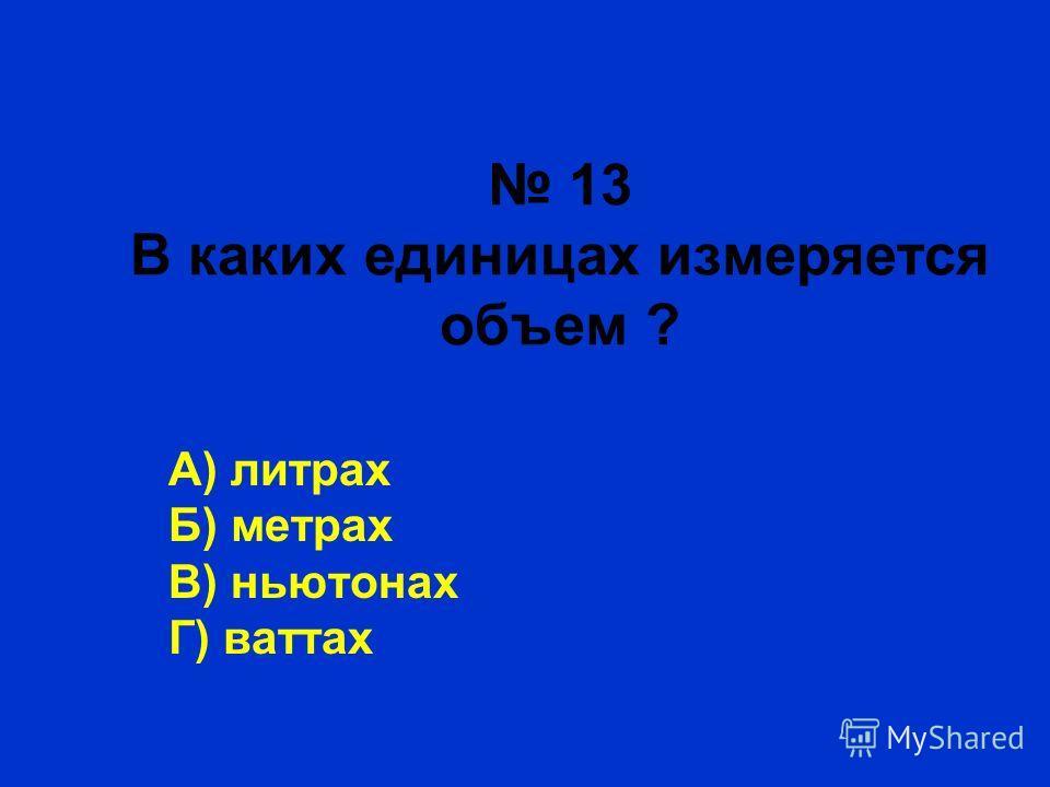 13 В каких единицах измеряется объем ? А) литрах Б) метрах В) ньютонах Г) ваттах